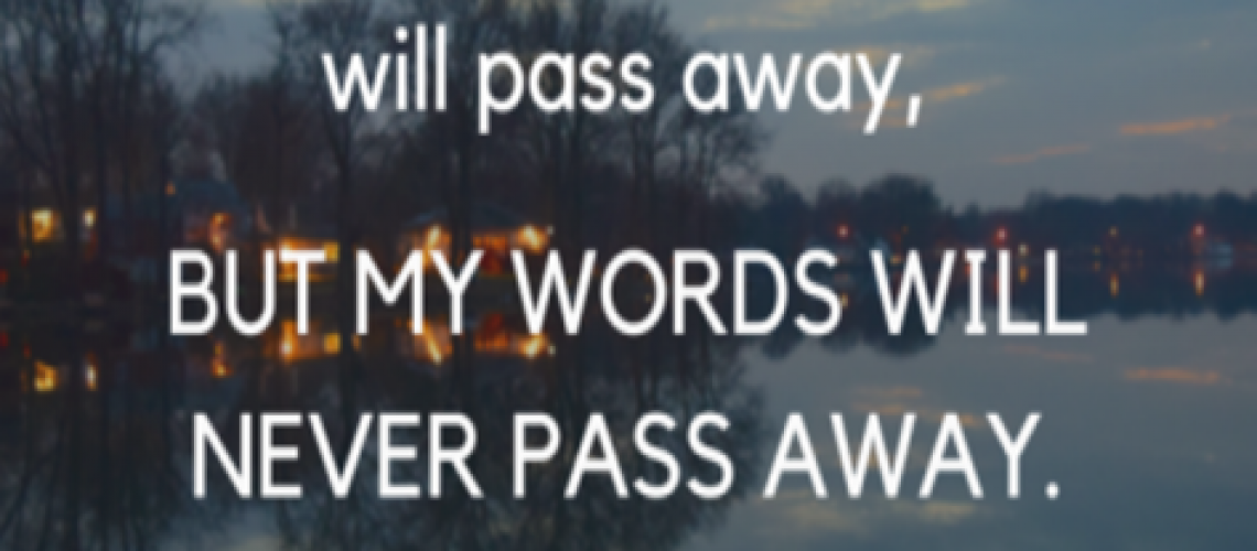 Mark 13.31 Heaven and Earth will pass, MY words will not